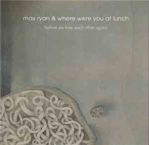 Max Ryan & Where Were You At Lunch - Before We Lose Each Other Again